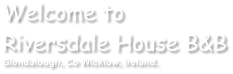 Welcome to Riversdale House B&B Glendalough, Co Wicklow, Ireland.